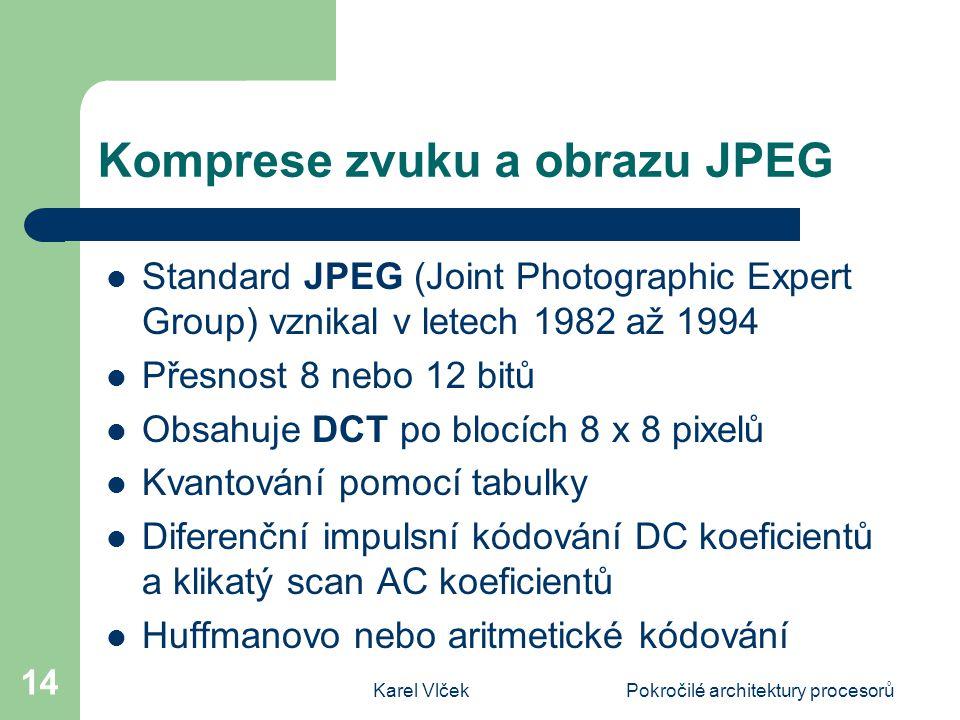 Karel VlčekPokročilé architektury procesorů 14 Komprese zvuku a obrazu JPEG Standard JPEG (Joint Photographic Expert Group) vznikal v letech 1982 až 1994 Přesnost 8 nebo 12 bitů Obsahuje DCT po blocích 8 x 8 pixelů Kvantování pomocí tabulky Diferenční impulsní kódování DC koeficientů a klikatý scan AC koeficientů Huffmanovo nebo aritmetické kódování
