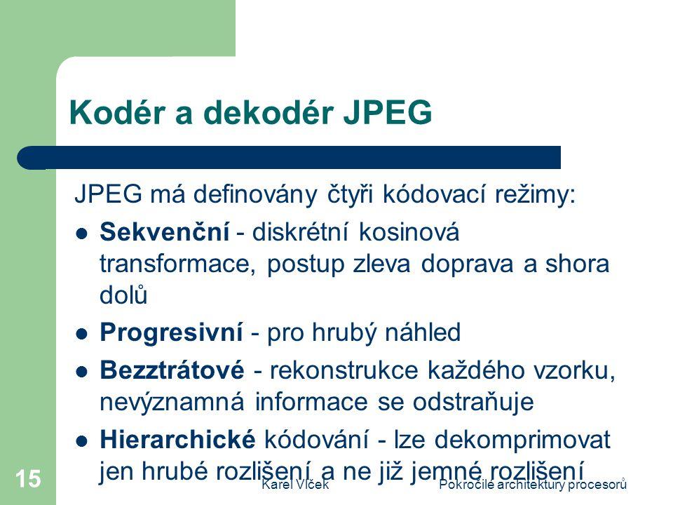 Karel VlčekPokročilé architektury procesorů 15 Kodér a dekodér JPEG JPEG má definovány čtyři kódovací režimy: Sekvenční - diskrétní kosinová transformace, postup zleva doprava a shora dolů Progresivní - pro hrubý náhled Bezztrátové - rekonstrukce každého vzorku, nevýznamná informace se odstraňuje Hierarchické kódování - lze dekomprimovat jen hrubé rozlišení a ne již jemné rozlišení