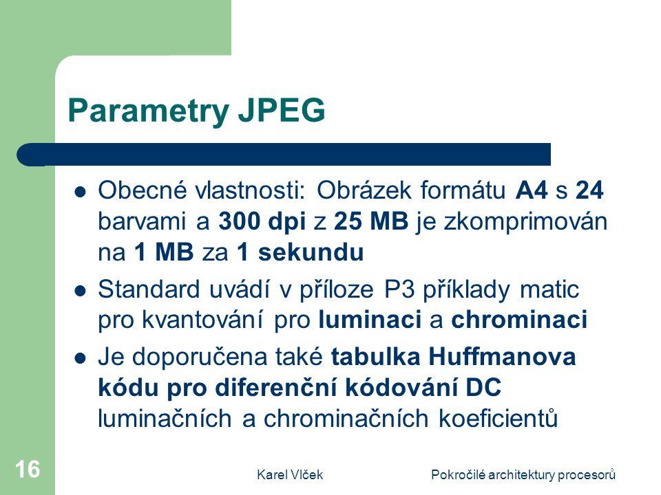 Karel VlčekPokročilé architektury procesorů 16 Parametry JPEG Obecné vlastnosti: Obrázek formátu A4 s 24 barvami a 300 dpi z 25 MB je zkomprimován na 1 MB za 1 sekundu Standard uvádí v příloze P3 příklady matic pro kvantování pro luminaci a chrominaci Je doporučena také tabulka Huffmanova kódu pro diferenční kódování DC luminačních a chrominačních koeficientů