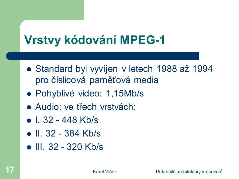 Karel VlčekPokročilé architektury procesorů 17 Vrstvy kódování MPEG-1 Standard byl vyvíjen v letech 1988 až 1994 pro číslicová paměťová media Pohyblivé video: 1,15Mb/s Audio: ve třech vrstvách: I.