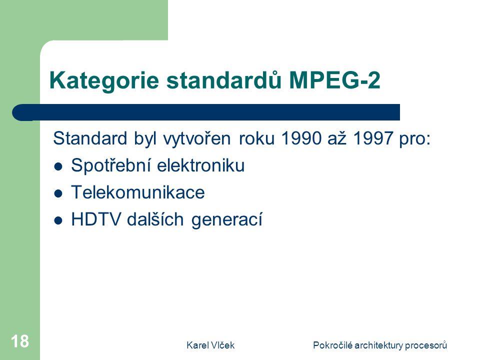 Karel VlčekPokročilé architektury procesorů 18 Kategorie standardů MPEG-2 Standard byl vytvořen roku 1990 až 1997 pro: Spotřební elektroniku Telekomunikace HDTV dalších generací