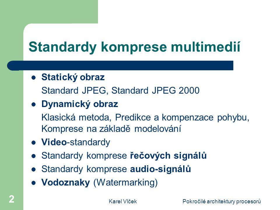 Karel VlčekPokročilé architektury procesorů 2 Standardy komprese multimedií Statický obraz Standard JPEG, Standard JPEG 2000 Dynamický obraz Klasická metoda, Predikce a kompenzace pohybu, Komprese na základě modelování Video-standardy Standardy komprese řečových signálů Standardy komprese audio-signálů Vodoznaky (Watermarking)