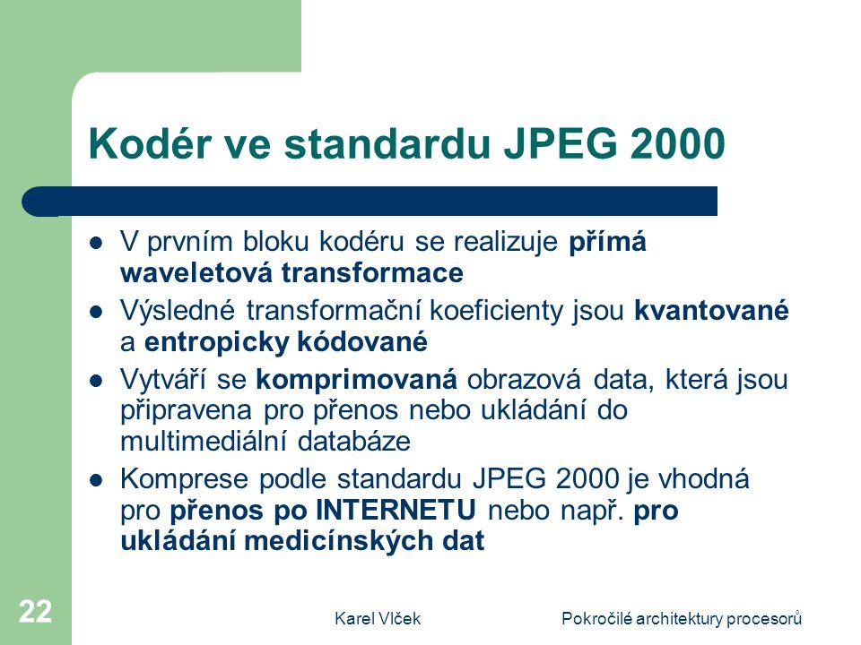 Karel VlčekPokročilé architektury procesorů 22 Kodér ve standardu JPEG 2000 V prvním bloku kodéru se realizuje přímá waveletová transformace Výsledné transformační koeficienty jsou kvantované a entropicky kódované Vytváří se komprimovaná obrazová data, která jsou připravena pro přenos nebo ukládání do multimediální databáze Komprese podle standardu JPEG 2000 je vhodná pro přenos po INTERNETU nebo např.