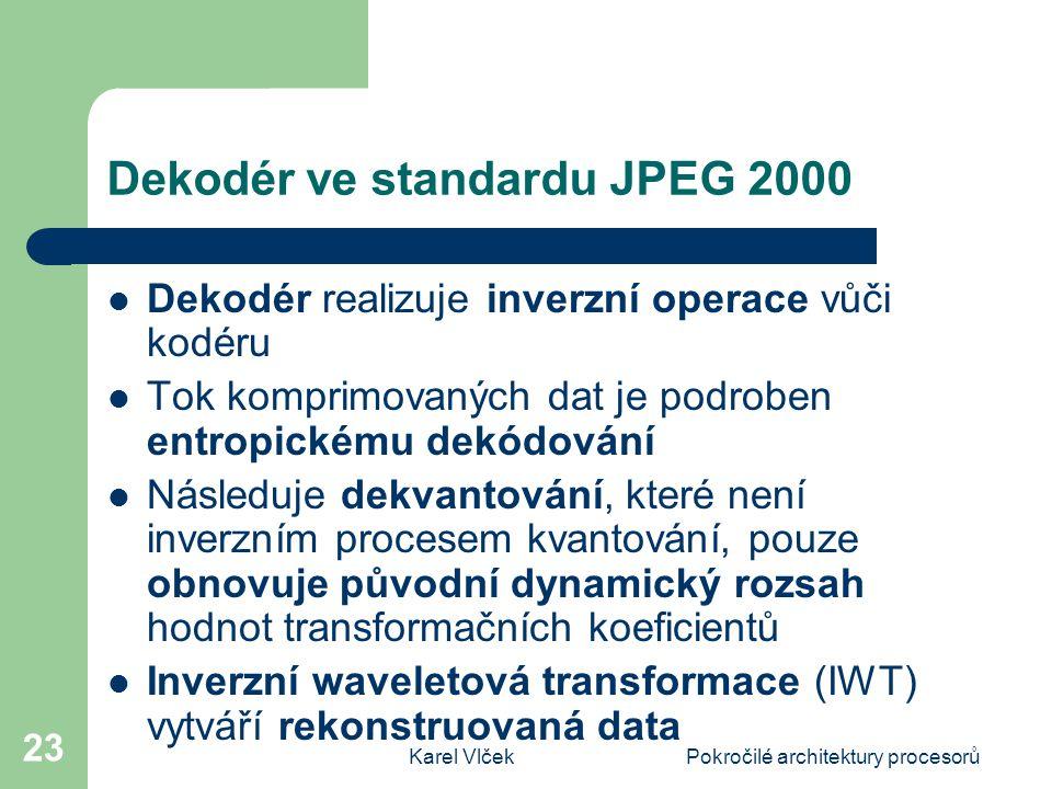 Karel VlčekPokročilé architektury procesorů 23 Dekodér ve standardu JPEG 2000 Dekodér realizuje inverzní operace vůči kodéru Tok komprimovaných dat je podroben entropickému dekódování Následuje dekvantování, které není inverzním procesem kvantování, pouze obnovuje původní dynamický rozsah hodnot transformačních koeficientů Inverzní waveletová transformace (IWT) vytváří rekonstruovaná data