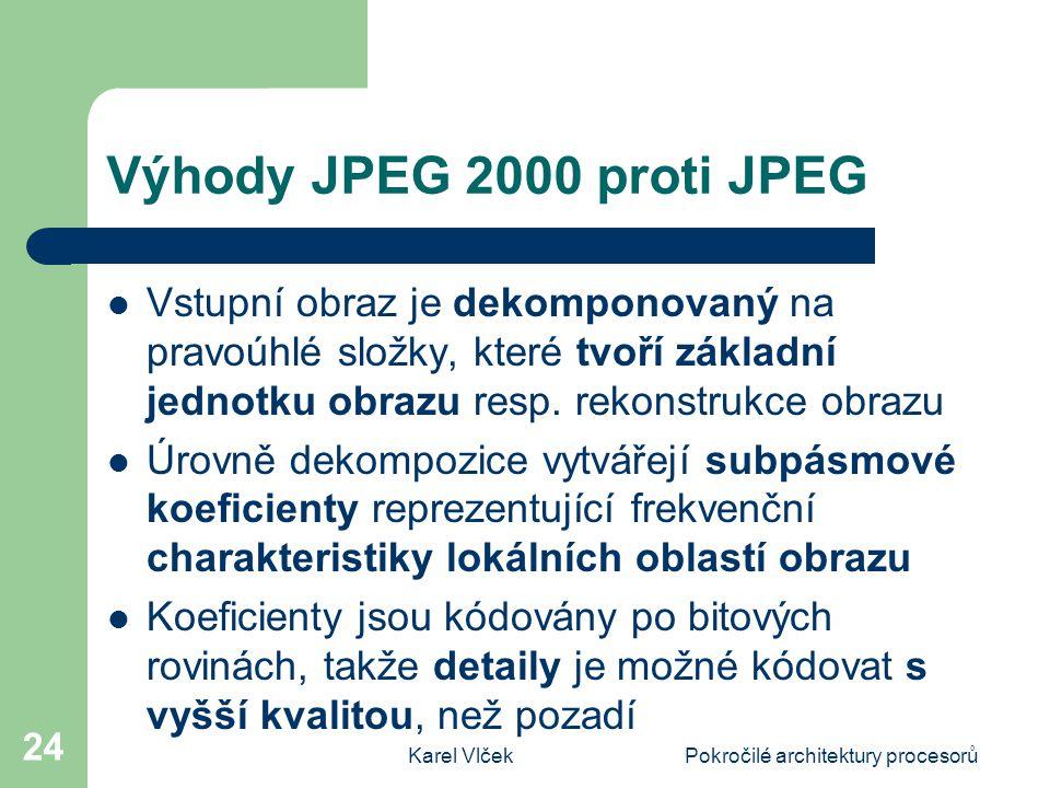 Karel VlčekPokročilé architektury procesorů 24 Výhody JPEG 2000 proti JPEG Vstupní obraz je dekomponovaný na pravoúhlé složky, které tvoří základní jednotku obrazu resp.