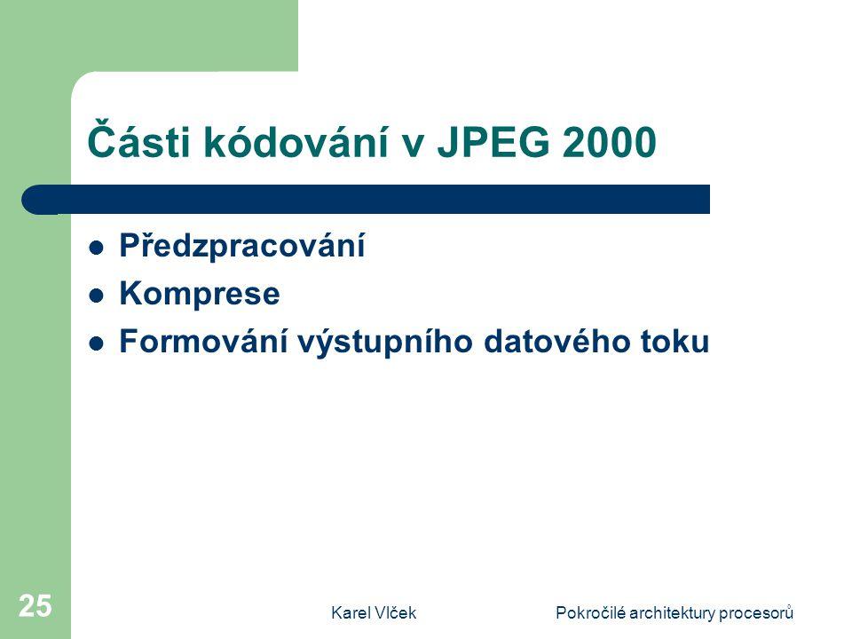 Karel VlčekPokročilé architektury procesorů 25 Části kódování v JPEG 2000 Předzpracování Komprese Formování výstupního datového toku