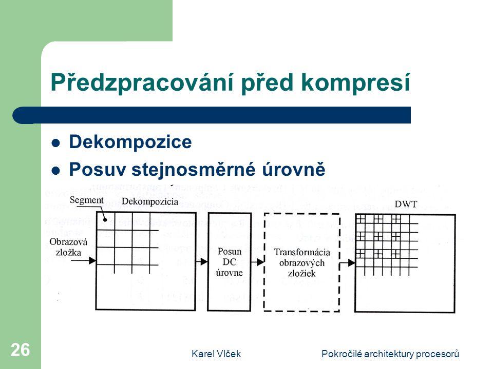 Karel VlčekPokročilé architektury procesorů 26 Předzpracování před kompresí Dekompozice Posuv stejnosměrné úrovně Transformace obrazových vzorků