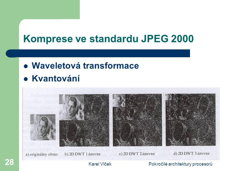 Karel VlčekPokročilé architektury procesorů 28 Komprese ve standardu JPEG 2000 Waveletová transformace Kvantování Entropické kódování
