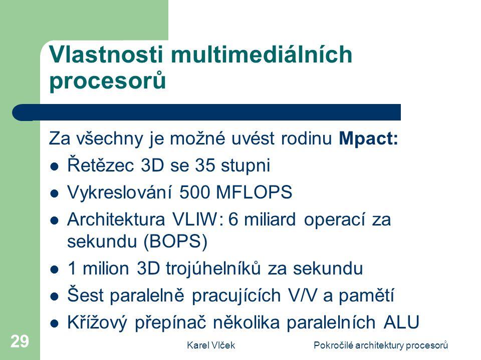 Karel VlčekPokročilé architektury procesorů 29 Vlastnosti multimediálních procesorů Za všechny je možné uvést rodinu Mpact: Řetězec 3D se 35 stupni Vykreslování 500 MFLOPS Architektura VLIW: 6 miliard operací za sekundu (BOPS) 1 milion 3D trojúhelníků za sekundu Šest paralelně pracujících V/V a pamětí Křížový přepínač několika paralelních ALU