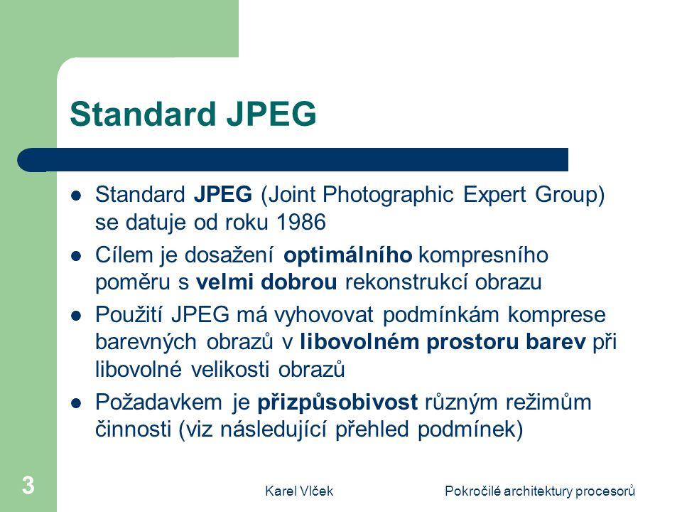 Karel VlčekPokročilé architektury procesorů 3 Standard JPEG Standard JPEG (Joint Photographic Expert Group) se datuje od roku 1986 Cílem je dosažení optimálního kompresního poměru s velmi dobrou rekonstrukcí obrazu Použití JPEG má vyhovovat podmínkám komprese barevných obrazů v libovolném prostoru barev při libovolné velikosti obrazů Požadavkem je přizpůsobivost různým režimům činnosti (viz následující přehled podmínek)