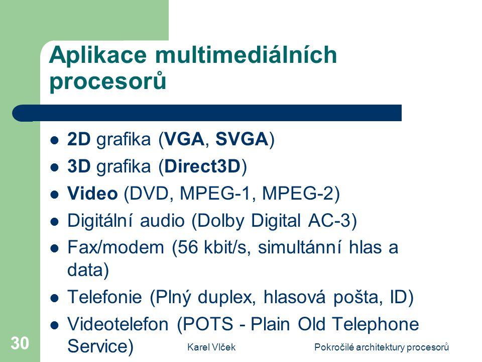 Karel VlčekPokročilé architektury procesorů 30 Aplikace multimediálních procesorů 2D grafika (VGA, SVGA) 3D grafika (Direct3D) Video (DVD, MPEG-1, MPEG-2) Digitální audio (Dolby Digital AC-3) Fax/modem (56 kbit/s, simultánní hlas a data) Telefonie (Plný duplex, hlasová pošta, ID) Videotelefon (POTS - Plain Old Telephone Service)