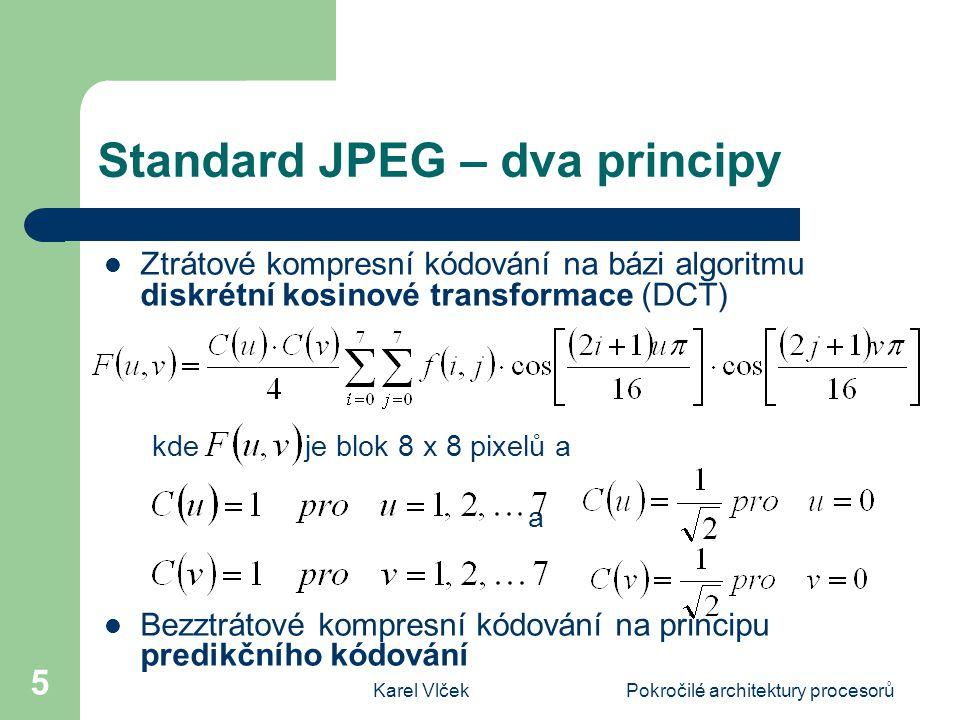 Karel VlčekPokročilé architektury procesorů 5 Standard JPEG – dva principy Ztrátové kompresní kódování na bázi algoritmu diskrétní kosinové transformace (DCT) kde je blok 8 x 8 pixelů a a Bezztrátové kompresní kódování na principu predikčního kódování
