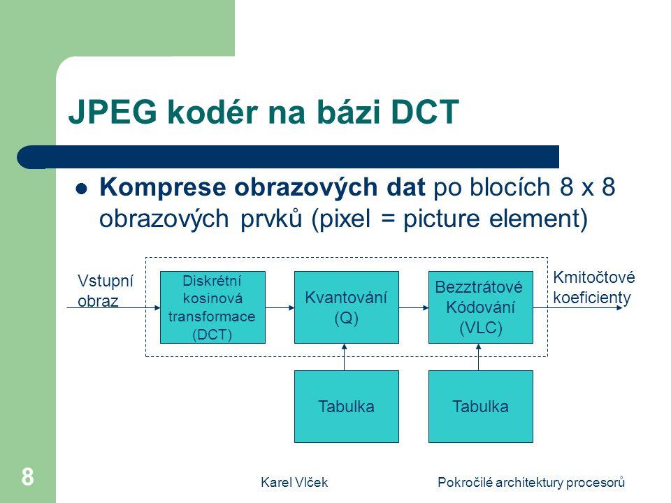 Karel VlčekPokročilé architektury procesorů 8 JPEG kodér na bázi DCT Komprese obrazových dat po blocích 8 x 8 obrazových prvků (pixel = picture element) Diskrétní kosinová transformace (DCT) Kvantování (Q) Bezztrátové Kódování (VLC) Tabulka Vstupní obraz Kmitočtové koeficienty