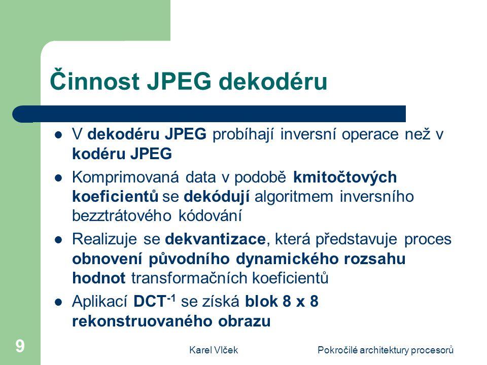 Karel VlčekPokročilé architektury procesorů 9 Činnost JPEG dekodéru V dekodéru JPEG probíhají inversní operace než v kodéru JPEG Komprimovaná data v podobě kmitočtových koeficientů se dekódují algoritmem inversního bezztrátového kódování Realizuje se dekvantizace, která představuje proces obnovení původního dynamického rozsahu hodnot transformačních koeficientů Aplikací DCT -1 se získá blok 8 x 8 rekonstruovaného obrazu