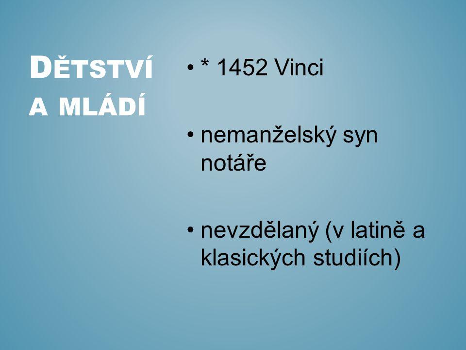 * 1452 Vinci nemanželský syn notáře nevzdělaný (v latině a klasických studiích) D ĚTSTVÍ A MLÁDÍ