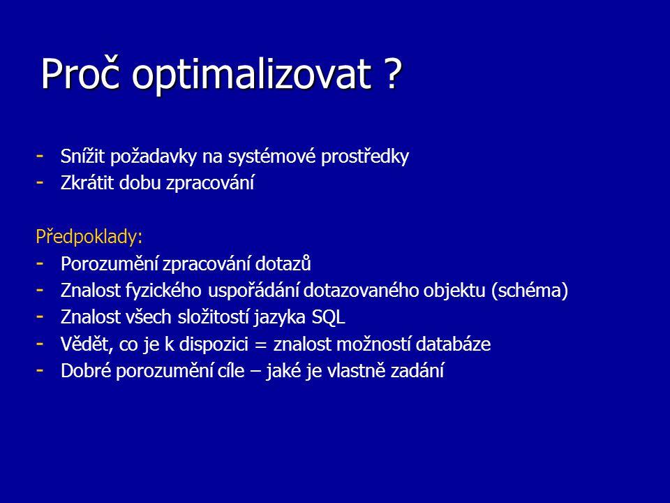 Proč optimalizovat ? - - Snížit požadavky na systémové prostředky - - Zkrátit dobu zpracování Předpoklady: - - Porozumění zpracování dotazů - - Znalos