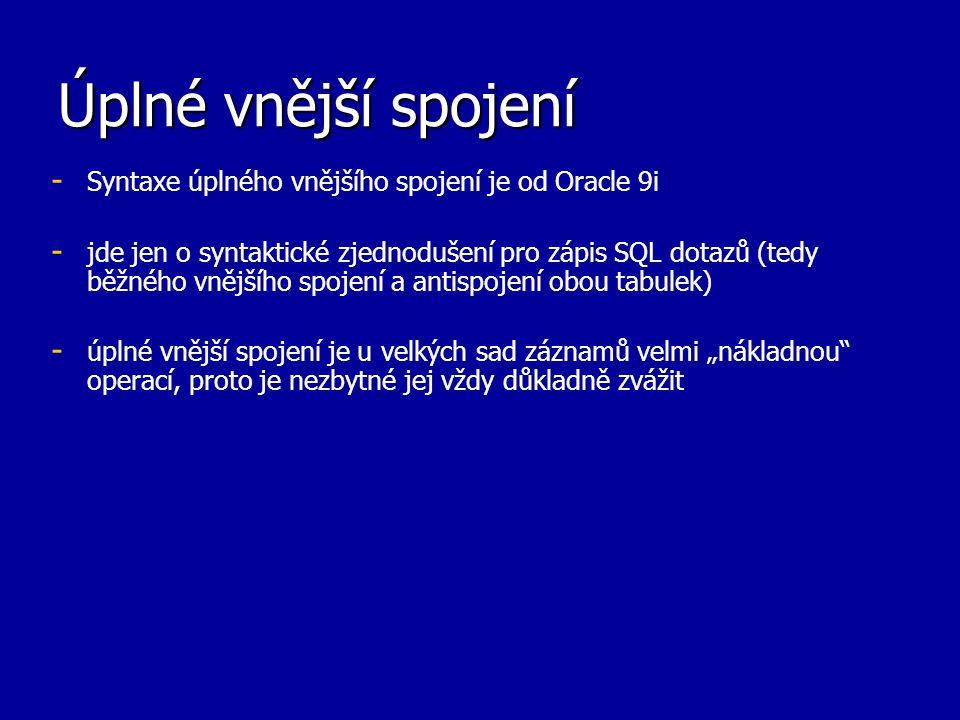 Úplné vnější spojení - - Syntaxe úplného vnějšího spojení je od Oracle 9i - - jde jen o syntaktické zjednodušení pro zápis SQL dotazů (tedy běžného vn