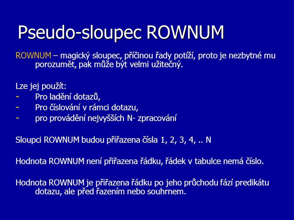 Pseudo-sloupec ROWNUM ROWNUM – magický sloupec, příčinou řady potíží, proto je nezbytné mu porozumět, pak může být velmi užitečný. Lze jej použít: - -
