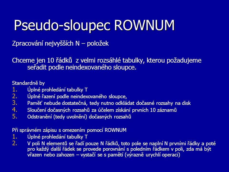 Pseudo-sloupec ROWNUM Zpracování nejvyšších N – položek Chceme jen 10 řádků z velmi rozsáhlé tabulky, kterou požadujeme seřadit podle neindexovaného s