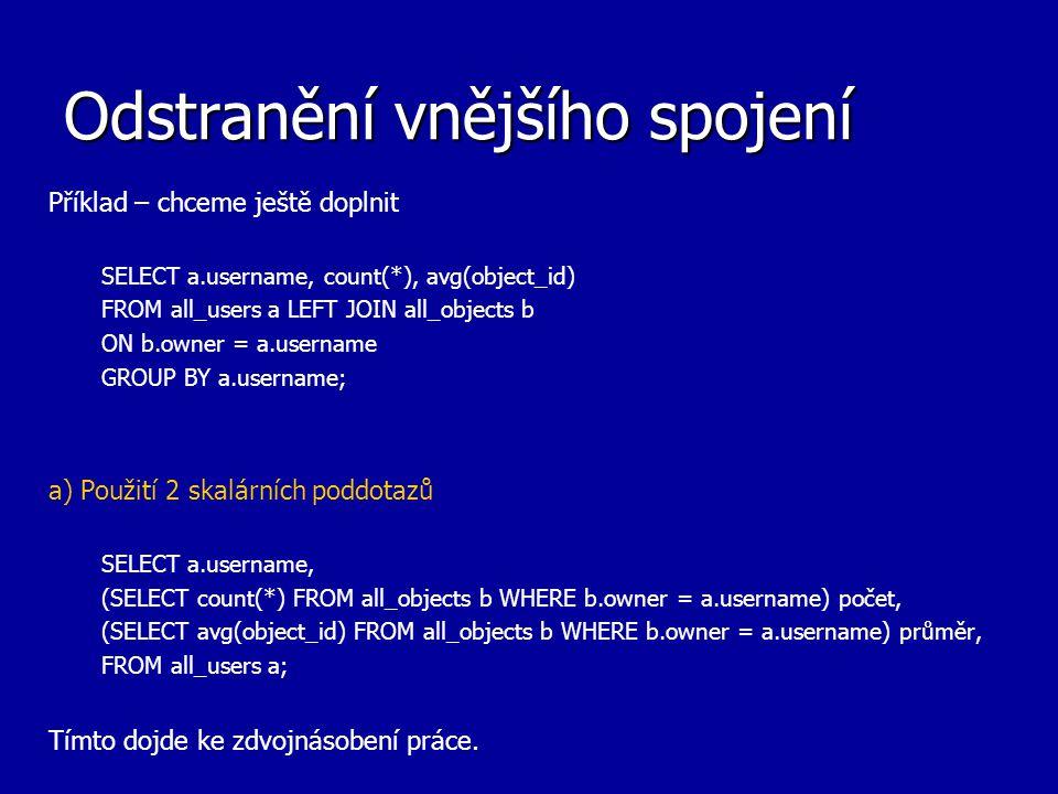 Odstranění vnějšího spojení Příklad – chceme ještě doplnit SELECT a.username, count(*), avg(object_id) FROM all_users a LEFT JOIN all_objects b ON b.o