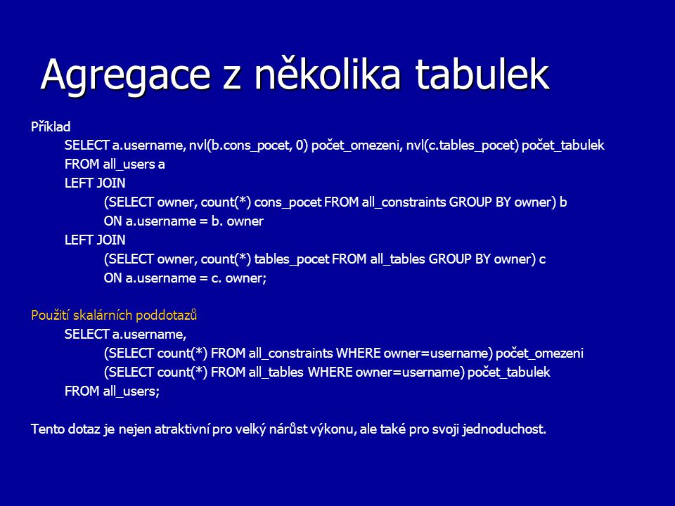 Agregace z několika tabulek Příklad SELECT a.username, nvl(b.cons_pocet, 0) počet_omezeni, nvl(c.tables_pocet) počet_tabulek FROM all_users a LEFT JOIN (SELECT owner, count(*) cons_pocet FROM all_constraints GROUP BY owner) b ON a.username = b.
