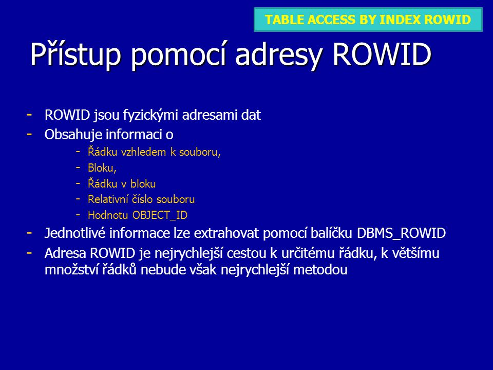 Přístup pomocí adresy ROWID - - ROWID jsou fyzickými adresami dat - - Obsahuje informaci o - - Řádku vzhledem k souboru, - - Bloku, - - Řádku v bloku - - Relativní číslo souboru - - Hodnotu OBJECT_ID - - Jednotlivé informace lze extrahovat pomocí balíčku DBMS_ROWID - - Adresa ROWID je nejrychlejší cestou k určitému řádku, k většímu množství řádků nebude však nejrychlejší metodou TABLE ACCESS FULLTABLE ACCESS BY INDEX ROWID