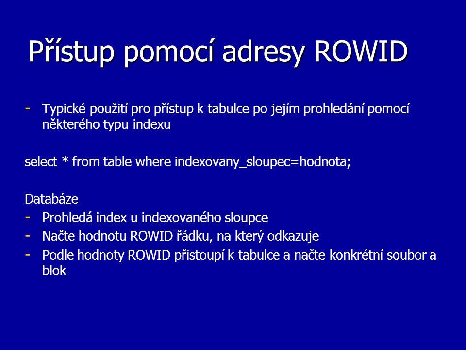 Přístup pomocí adresy ROWID - - ROWID mohu použít při tvorbě vlastních tabulek, které budou plnit roli obdobnou indexům - - Paralelizace zpracování dotazu, přičemž jednotlivé části nebudou ve sporu o stejné sdílené diskové prostředky (rozdělení jednoho úplného prohledávání na více úplných prohledávání na částech tabulky) Select * from table where ROWID between :a1 and :a2 Union all Select * from table where ROWID between :b1 and :b2 Union all Select * from table where ROWID between :c1 and :c2 Union all Select * from table where ROWID between :d1 and :d2;