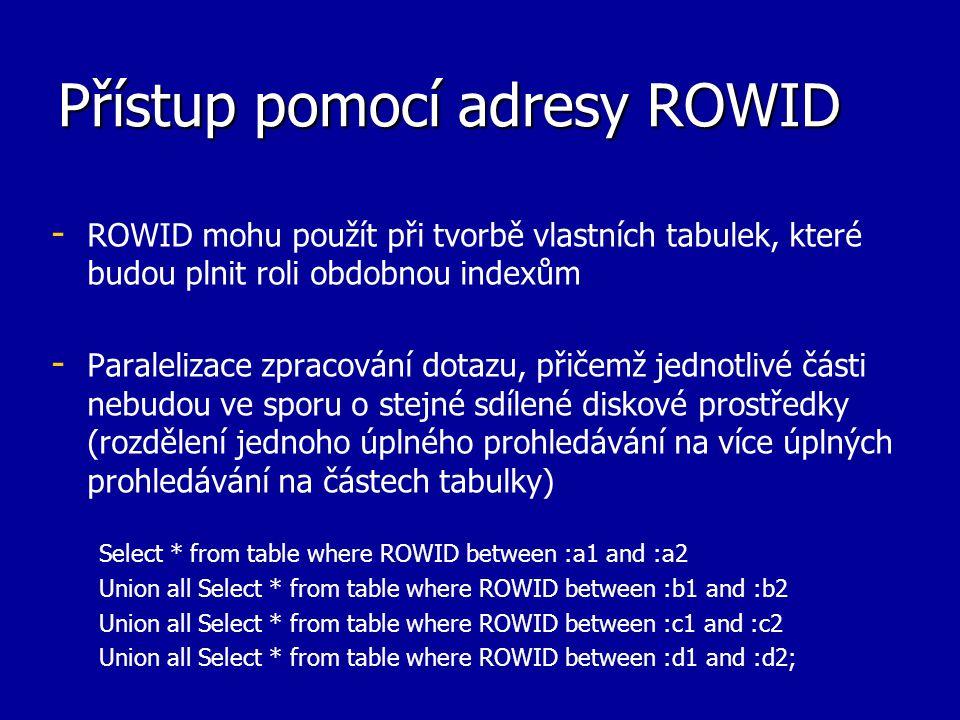 Přístup pomocí adresy ROWID - - ROWID mohu použít při tvorbě vlastních tabulek, které budou plnit roli obdobnou indexům - - Paralelizace zpracování do