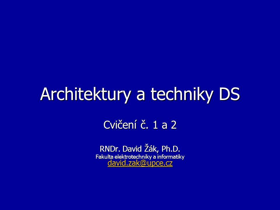 Architektury a techniky DS Cvičení č. 1 a 2 RNDr. David Žák, Ph.D. Fakulta elektrotechniky a informatiky david.zak@upce.cz david.zak@upce.cz