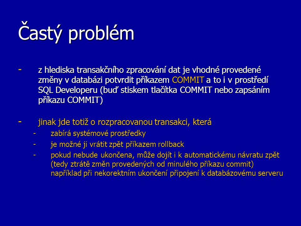 Častý problém - z hlediska transakčního zpracování dat je vhodné provedené změny v databázi potvrdit příkazem COMMIT a to i v prostředí SQL Developeru (buď stiskem tlačítka COMMIT nebo zapsáním příkazu COMMIT) - jinak jde totiž o rozpracovanou transakci, která -zabírá systémové prostředky -je možné ji vrátit zpět příkazem rollback -pokud nebude ukončena, může dojít i k automatickému návratu zpět (tedy ztrátě změn provedených od minulého příkazu commit) například při nekorektním ukončení připojení k databázovému serveru