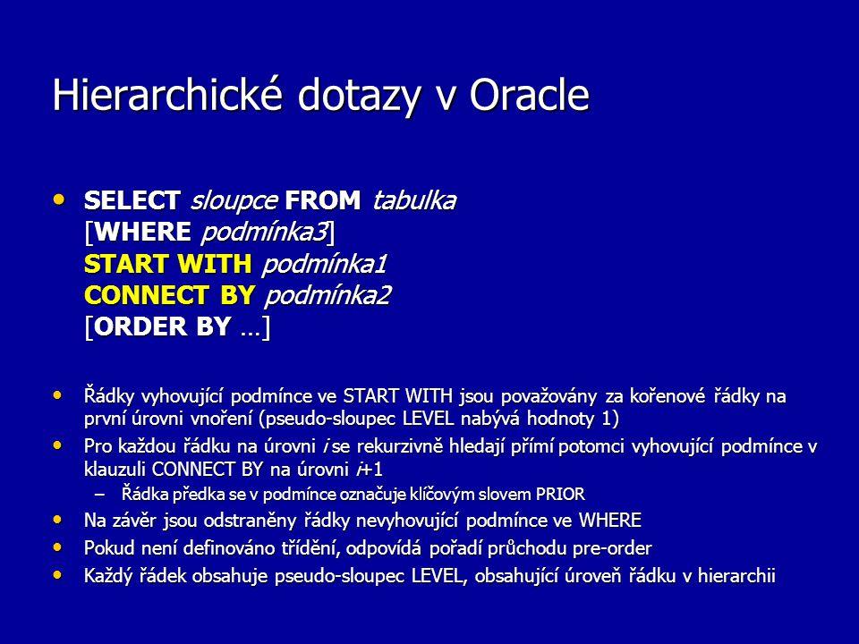 Hierarchické dotazy v Oracle SELECT sloupce FROM tabulka [WHERE podmínka3] START WITH podmínka1 CONNECT BY podmínka2 [ORDER BY …] SELECT sloupce FROM tabulka [WHERE podmínka3] START WITH podmínka1 CONNECT BY podmínka2 [ORDER BY …] Řádky vyhovující podmínce ve START WITH jsou považovány za kořenové řádky na první úrovni vnoření (pseudo-sloupec LEVEL nabývá hodnoty 1) Řádky vyhovující podmínce ve START WITH jsou považovány za kořenové řádky na první úrovni vnoření (pseudo-sloupec LEVEL nabývá hodnoty 1) Pro každou řádku na úrovni i se rekurzivně hledají přímí potomci vyhovující podmínce v klauzuli CONNECT BY na úrovni i+1 Pro každou řádku na úrovni i se rekurzivně hledají přímí potomci vyhovující podmínce v klauzuli CONNECT BY na úrovni i+1 –Řádka předka se v podmínce označuje klíčovým slovem PRIOR Na závěr jsou odstraněny řádky nevyhovující podmínce ve WHERE Na závěr jsou odstraněny řádky nevyhovující podmínce ve WHERE Pokud není definováno třídění, odpovídá pořadí průchodu pre-order Pokud není definováno třídění, odpovídá pořadí průchodu pre-order Každý řádek obsahuje pseudo-sloupec LEVEL, obsahující úroveň řádku v hierarchii Každý řádek obsahuje pseudo-sloupec LEVEL, obsahující úroveň řádku v hierarchii