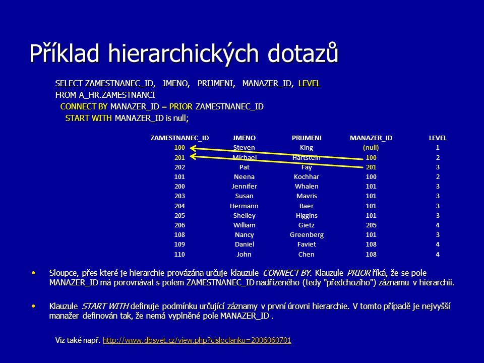 Příklad hierarchických dotazů SELECT ZAMESTNANEC_ID, JMENO, PRIJMENI, MANAZER_ID, LEVEL FROM A_HR.ZAMESTNANCI CONNECT BY MANAZER_ID = PRIOR ZAMESTNANEC_ID CONNECT BY MANAZER_ID = PRIOR ZAMESTNANEC_ID START WITH MANAZER_ID is null; START WITH MANAZER_ID is null; Sloupce, přes které je hierarchie provázána určuje klauzule CONNECT BY.