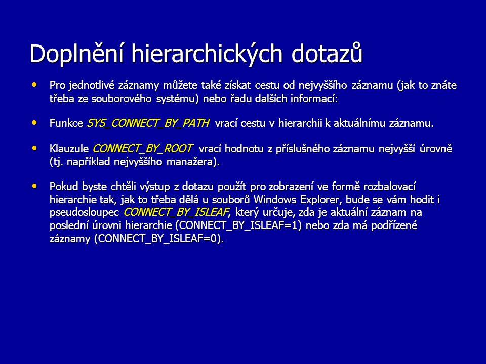 Doplnění hierarchických dotazů Pro jednotlivé záznamy můžete také získat cestu od nejvyššího záznamu (jak to znáte třeba ze souborového systému) nebo řadu dalších informací: Pro jednotlivé záznamy můžete také získat cestu od nejvyššího záznamu (jak to znáte třeba ze souborového systému) nebo řadu dalších informací: Funkce SYS_CONNECT_BY_PATH vrací cestu v hierarchii k aktuálnímu záznamu.