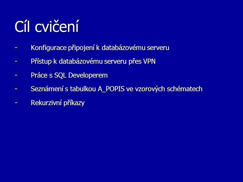 Cíl cvičení - Konfigurace připojení k databázovému serveru - Přístup k databázovému serveru přes VPN - Práce s SQL Developerem - Seznámení s tabulkou A_POPIS ve vzorových schématech - Rekurzivní příkazy