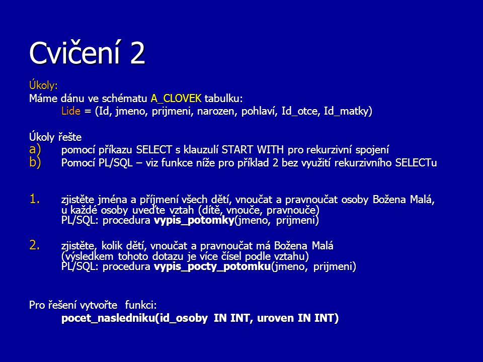 Cvičení 2 Úkoly: Máme dánu ve schématu A_CLOVEK tabulku: Lide = (Id, jmeno, prijmeni, narozen, pohlaví, Id_otce, Id_matky) Úkoly řešte a) pomocí příkazu SELECT s klauzulí START WITH pro rekurzivní spojení b) Pomocí PL/SQL – viz funkce níže pro příklad 2 bez využití rekurzivního SELECTu 1.