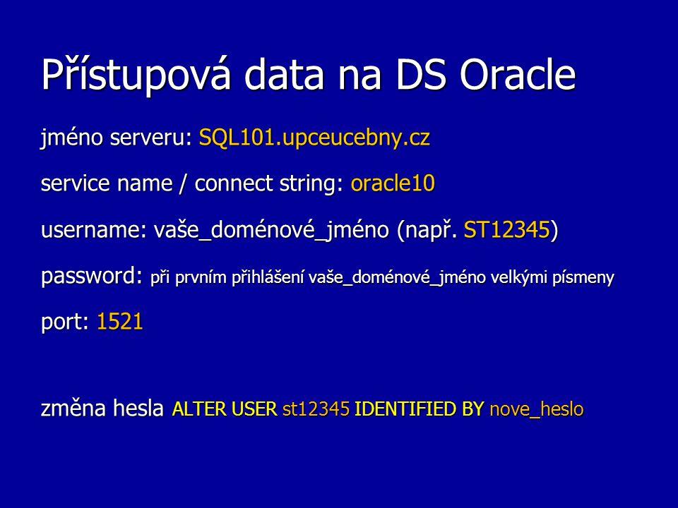 Přístupová data na DS Oracle jméno serveru: SQL101.upceucebny.cz service name / connect string: oracle10 username: vaše_doménové_jméno (např. ST12345)