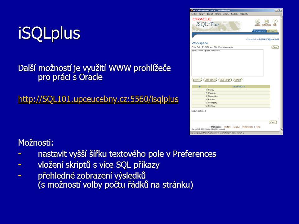 iSQLplus Další možností je využití WWW prohlížeče pro práci s Oracle http://SQL101.upceucebny.cz:5560/isqlplus Možnosti: - nastavit vyšší šířku textového pole v Preferences - vložení skriptů s více SQL příkazy - přehledné zobrazení výsledků (s možností volby počtu řádků na stránku)