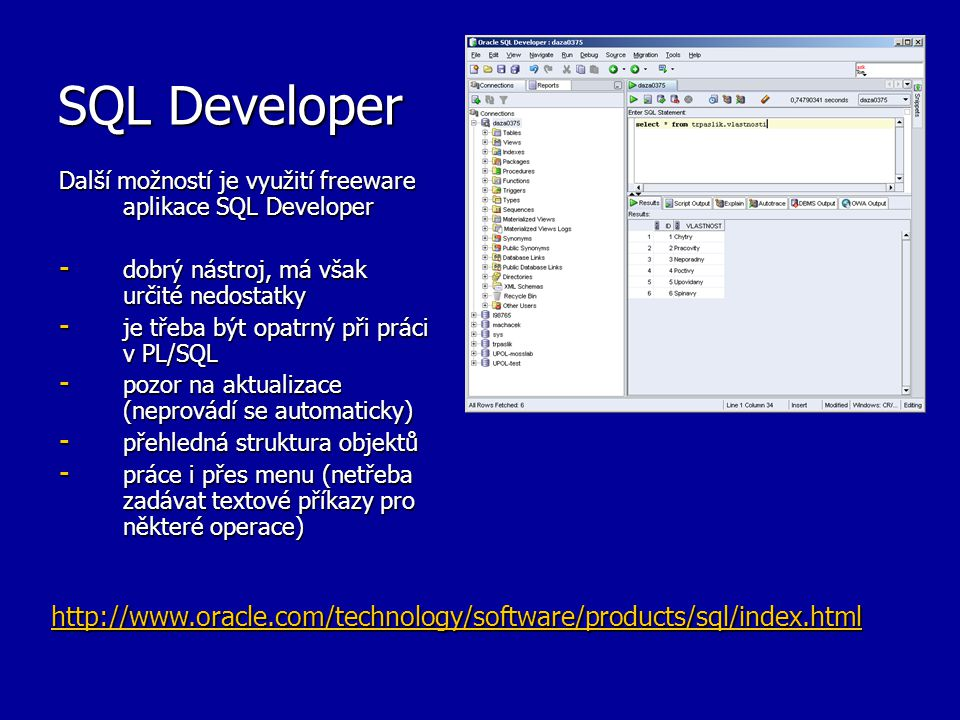 SQL Developer Další možností je využití freeware aplikace SQL Developer - dobrý nástroj, má však určité nedostatky - je třeba být opatrný při práci v PL/SQL - pozor na aktualizace (neprovádí se automaticky) - přehledná struktura objektů - práce i přes menu (netřeba zadávat textové příkazy pro některé operace) http://www.oracle.com/technology/software/products/sql/index.html