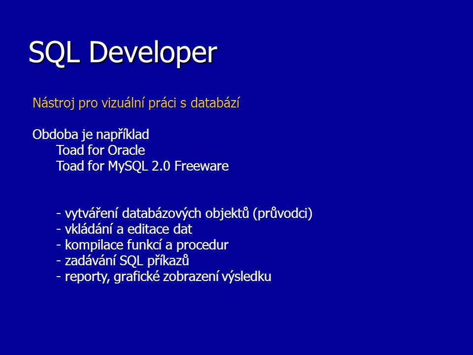 SQL Developer Nástroj pro vizuální práci s databází Obdoba je například Toad for Oracle Toad for MySQL 2.0 Freeware - vytváření databázových objektů (průvodci) - vkládání a editace dat - kompilace funkcí a procedur - zadávání SQL příkazů - reporty, grafické zobrazení výsledku