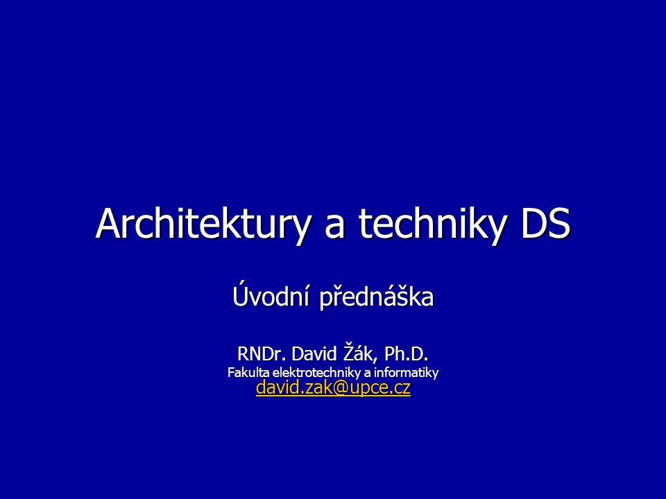 Architektury a techniky DS Úvodní přednáška RNDr. David Žák, Ph.D. Fakulta elektrotechniky a informatiky david.zak@upce.cz david.zak@upce.cz