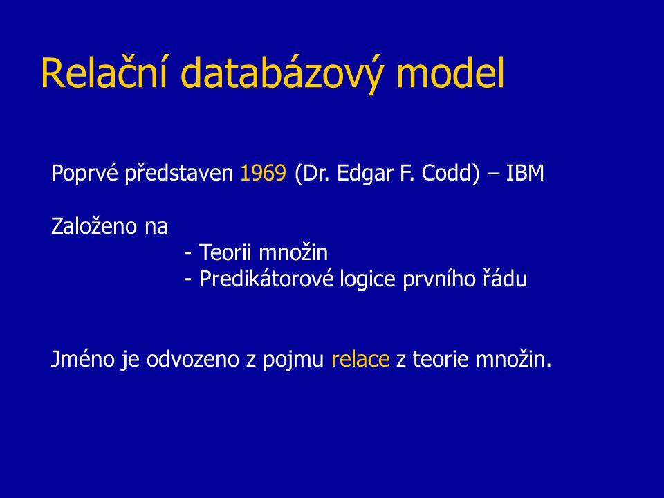 Relační databázový model Poprvé představen 1969 (Dr. Edgar F. Codd) – IBM Založeno na - Teorii množin - Predikátorové logice prvního řádu Jméno je odv