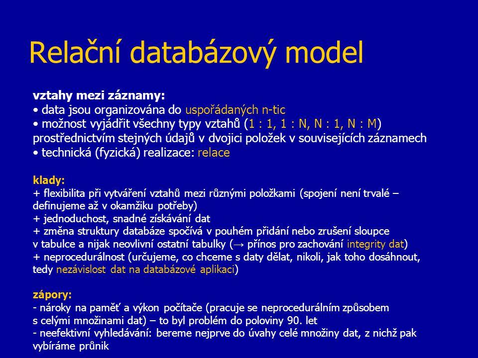 Relační databázový model vztahy mezi záznamy: data jsou organizována do uspořádaných n-tic možnost vyjádřit všechny typy vztahů (1 : 1, 1 : N, N : 1,