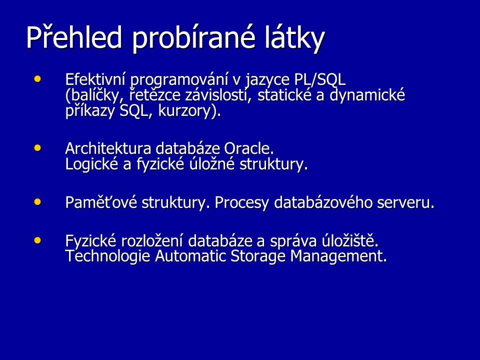 Přehled probírané látky Efektivní programování v jazyce PL/SQL (balíčky, řetězce závislostí, statické a dynamické příkazy SQL, kurzory). Efektivní pro