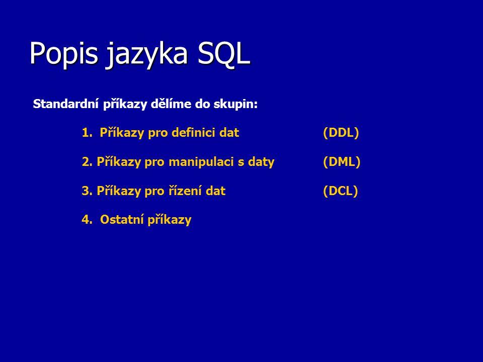 Popis jazyka SQL Standardní příkazy dělíme do skupin: 1.Příkazy pro definici dat (DDL) 2. Příkazy pro manipulaci s daty (DML) 3. Příkazy pro řízení da