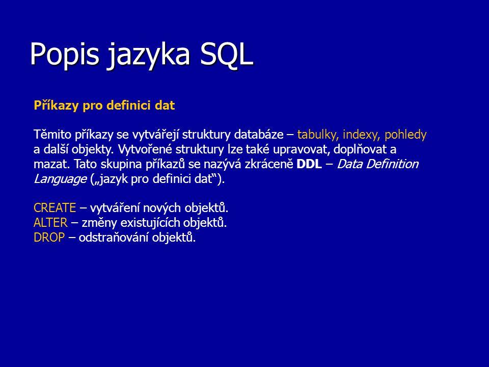 Popis jazyka SQL Příkazy pro definici dat Těmito příkazy se vytvářejí struktury databáze – tabulky, indexy, pohledy a další objekty. Vytvořené struktu