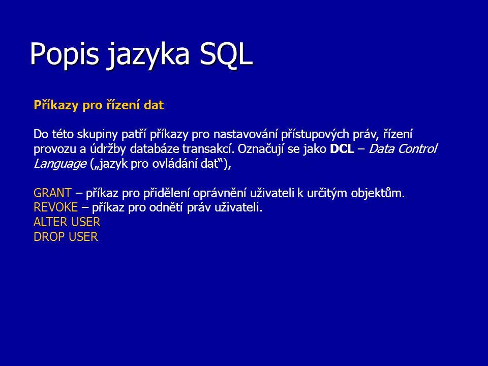 Popis jazyka SQL Příkazy pro řízení dat Do této skupiny patří příkazy pro nastavování přístupových práv, řízení provozu a údržby databáze transakcí. O