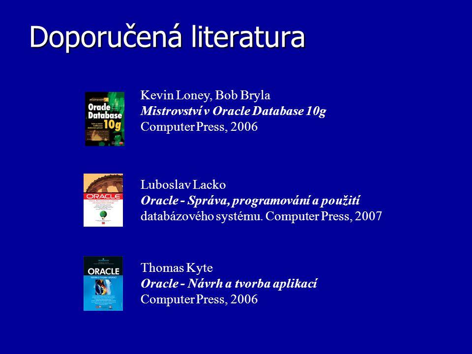 Doporučená literatura Kevin Loney, Bob Bryla Mistrovství v Oracle Database 10g Computer Press, 2006 Luboslav Lacko Oracle - Správa, programování a pou