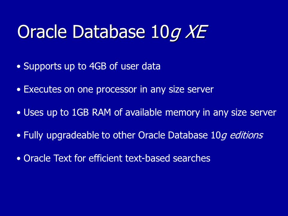 Oracle Database 10g XE Supports up to 4GB of user data Executes on one processor in any size server Uses up to 1GB RAM of available memory in any size