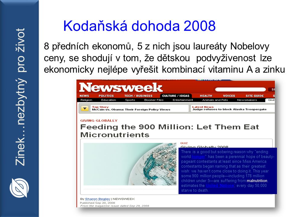 Zinek…nezbytný pro život Kodaňská dohoda 2008 8 předních ekonomů, 5 z nich jsou laureáty Nobelovy ceny, se shodují v tom, že dětskou podvyživenost lze ekonomicky nejlépe vyřešit kombinací vitaminu A a zinku There is a good but sobering reason why ending world hunger has been a perennial hope of beauty- pageant contestants at least since Miss America contestants began naming that as their greatest wish: we haven t come close to doing it.