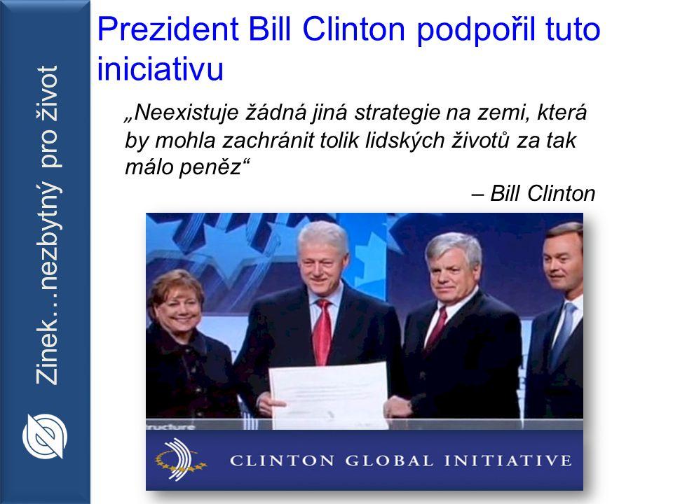 """Zinek…nezbytný pro život Prezident Bill Clinton podpořil tuto iniciativu """" Neexistuje žádná jiná strategie na zemi, která by mohla zachránit tolik lidských životů za tak málo peněz – Bill Clinton"""